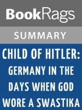 Child of Hitler: Germany in the Days When God Wore a Swastika by Alfons Heck Summary & Study Guide ebook by BookRags