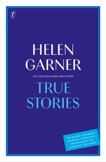 True Stories - The Collected Short Non-Fiction ebook by Helen Garner