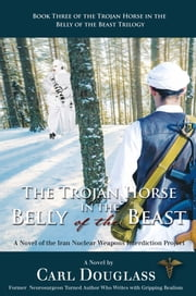 The Trojan Horse in the Belly of the Beast - A Novel of the Iran Nuclear Weapons Interdiction Project ebook by Carl Douglass