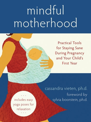 Mindful Motherhood - Practical Tools for Staying Sane During Pregnancy and Your Child's First Year ebook by Cassandra Vieten, PhD