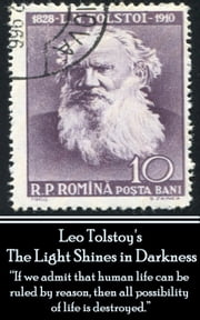 "Leo Tolstoy - The Light Shines in Darkness - ""If we admit that human life can be ruled by reason, then all possibility of life is destroyed.""  ebook by Leo Tolstoy"