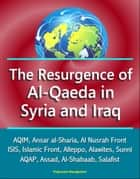 The Resurgence of Al-Qaeda in Syria and Iraq: AQIM, Ansar al-Sharia, Al Nusrah Front, ISIS, Islamic Front, Alleppo, Alawites, Sunni, AQAP, Assad, Al-Shabaab, Salafist ebook by Progressive Management