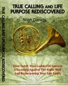 True Calling And Life Purpose Rediscovered - Find Out If Your Ladder Of Success Is Leaning Against The Right Wall And Repurposing Your Life Easily ebook by Noah Daniels