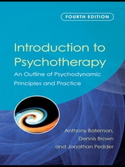 Introduction to Psychotherapy - An Outline of Psychodynamic Principles and Practice, Fourth Edition ebook by Anthony Bateman,Dennis Brown,Jonathan Pedder