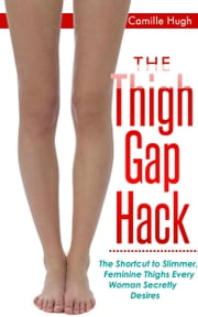 The Thigh Gap Hack - The Shortcut to Slimmer, Feminine Thighs Every Woman Secretly Desires ebook by Camille Hugh