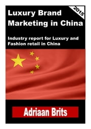 Luxury brand management in China - Industry report for Luxury and Fashion retail in China ebook by Adriaan Brits