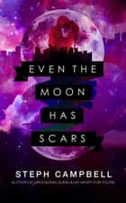 Even the Moon Has Scars ebook by Steph Campbell