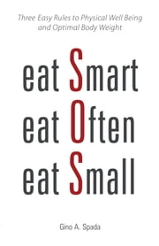 Eat Smart, Eat Often, Eat Small - Three Easy Rules to Physical Well Being and Optimal Body Weight ebook by Gino A. Spada