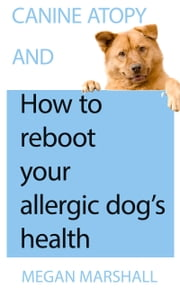 Canine Atopy and How to Reboot Your Allergic Dog's Health ebook by Megan Marshall