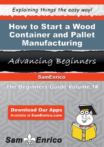 How to Start a Wood Container and Pallet Manufacturing Business - How to Start a Wood Container and Pallet Manufacturing Business ebook by Tracy Greer