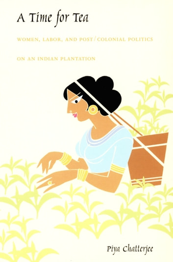 A Time for Tea - Women, Labor, and Post/Colonial Politics on an Indian Plantation ebook by Piya Chatterjee
