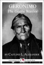 Geronimo: The Gentle Warrior ebook by Caitlind L. Alexander