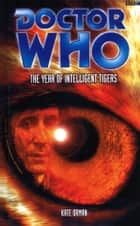 Doctor Who: The Year Of Intelligent Tigers ebook by Kate Orman