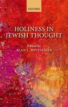 Holiness in Jewish Thought ebook by Alan L. Mittleman