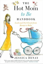 The Hot Mom to Be Handbook - Look and Feel Great from Bump to Baby ebook by Jessica Denay