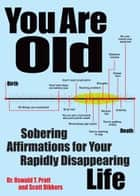 You Are Old - Sobering Affirmations for Your Rapidly Disappearing Life ebook by Scott Dikkers