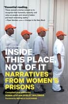 Inside This Place, Not of It - Narratives from Women's Prisons ebook by Ayelet Waldman, Robin Levi