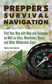 Prepper's Survival Navigation - Find Your Way with Map and Compass as well as Stars, Mountains, Rivers and other Wilderness Signs ebook by Walter Glen Martin