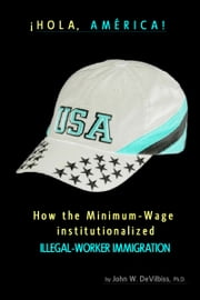 ¡Hola, América! How the Minimum-Wage Institutionalized Illegal-Worker Immigration. ebook by John Wesley DeVilbiss, Ph.D.