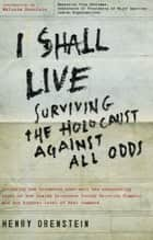 I Shall Live - Surviving the Holocaust Against All Odds ebook by Henry Orenstein
