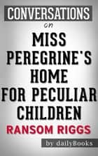Miss Peregrine's Home for Peculiar Children: A Novel By Ransom Riggs | Conversation Starters ebook by Daily Books