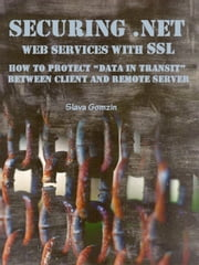 "Securing .NET Web Services with SSL: How to Protect ""Data in Transit"" between Client and Remote Server ebook by Slava Gomzin"