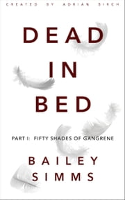 DEAD IN BED by Bailey Simms: Part 1 - Fifty Shades of Gangrene ebook by Adrian Birch