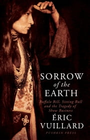 Sorrow of the Earth - Buffalo Bill, Sitting Bull and the Tragedy of Show Business ebook by ERIC VUILLARD, Ann Jefferson