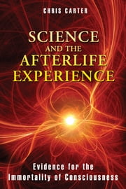 Science and the Afterlife Experience: Evidence for the Immortality of Consciousness - Evidence for the Immortality of Consciousness ebook by Chris Carter