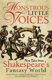 Monstrous Little Voices - New Tales From Shakespeare's Fantasy World ebook by Jonathan Barnes, Adrian Tchaikovsky, Emma Newman