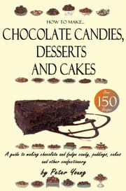 How to Make Chocolate Candies, Desserts and Cakes - A guide to making chocolate and fudge candy, puddings, cakes and other confectionery – Over 150 recipes! ebook by Peter Young