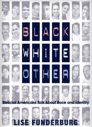Black, White, Other: Biracial Americans Talk About Race and Identity ebook by Lise Funderburg