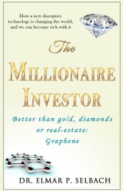 The Millionaire Investor Better than gold, diamonds or real-estate: Graphene - How a new disruptive technology is changing the world, and we can become rich with it ebook by Dr. Elmar P. Selbach