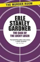 The Case of the Lucky Loser ebook by Erle Stanley Gardner