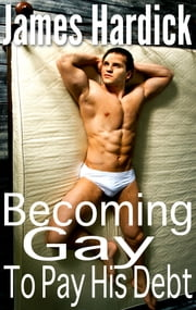 Becoming Gay To Pay His Debt ebook by James Hardick