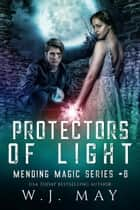 Protectors of Light - Mending Magic Series, #6 ebook by W.J. May