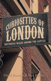 Curiosities of London - Historical Walks Around the Capital ebook by David Brandon & Alan Brooke