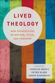 Lived Theology - New Perspectives on Method, Style, and Pedagogy ebook by Charles Marsh,Peter Slade,Sarah Azaransky