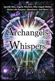 Archangels Whispers, Angelic Missives, Divine Life Purpose Spiritual Wisdom, Healing, Vibration, Abundance, and More ebook by P.T. Macias