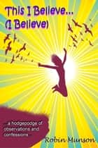 This I Believe . . .(I Believe) ebook by Munson LLC