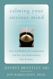 Calming Your Anxious Mind - How Mindfulness and Compassion Can Free You from Anxiety, Fear, and Panic ebook by Jeffrey Brantley, MD, Jon Kabat-Zinn,...