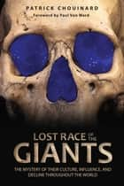 Lost Race of the Giants - The Mystery of Their Culture, Influence, and Decline throughout the World ebook by Patrick Chouinard, Paul Von Ward