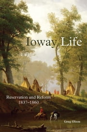Ioway Life - Reservation and Reform, 1837–1860 ebook by Greg Olson