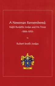 A Newsman Remembered - Ralph Burdette Jordan and His Times 1896-1953 ebook by Robert Smith Jordan