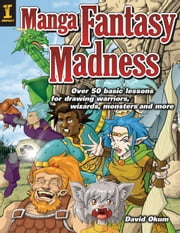 Manga Fantasy Madness: Over 50 Basic Lessons for Drawing Warriors, Wizards, Monsters and More ebook by Okum, David