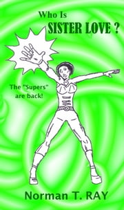 "Who Is Sister Love? - The ""supers"" are back! ebook by Norman T. RAY"
