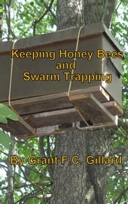 Keeping Honey Bees and Swarm Trapping ebook by Grant Gillard