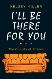 I'll Be There For You: The ultimate book for Friends fans everywhere ebook by Kelsey Miller