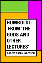 Humboldt: From 'The Gods and Other Lectures' ebook by Robert Green Ingersoll