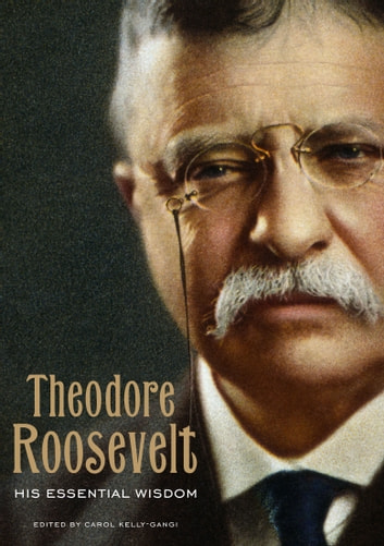 Theodore Roosevelt: His Essential Wisdom ebook by